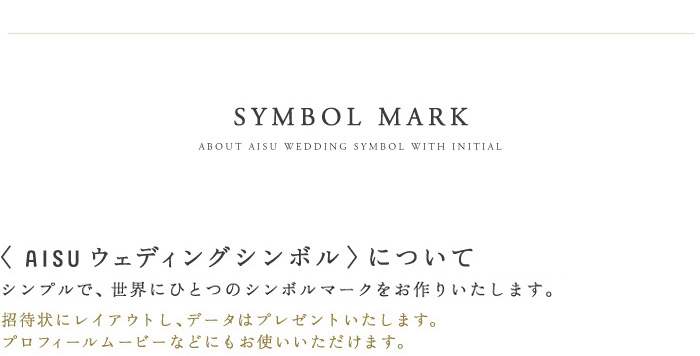 SYMBOL MARKAISU ウェディングシンボルについて 「名字が一緒になる。」シンプルだけど、世界に一つのシンボルマークをお作りします。データはプレゼントいたします。プロフィールムービーなどにお使いいただけます。AISUウェディングシンボル ¥2,000(税込)
